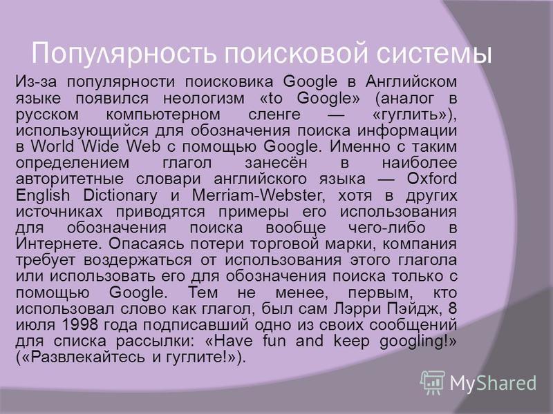 Популярность поисковой системы Из-за популярности поисковика Google в Английском языке появился неологизм «to Google» (аналог в русском компьютерном сленге «гуглить»), использующийся для обозначения поиска информации в World Wide Web с помощью Google