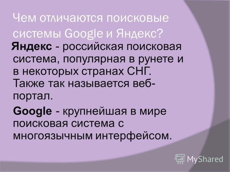 Чем отличаются поисковые системы Google и Яндекс? Яндекс - российская поисковая система, популярная в рунете и в некоторых странах СНГ. Также так называется веб- портал. Google - крупнейшая в мире поисковая система с многоязычным интерфейсом.