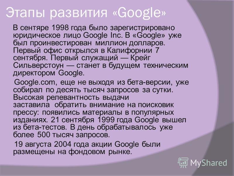 Этапы развития «Google» В сентябре 1998 года было зарегистрировано юридическое лицо Google Inc. В «Google» уже был проинвестирован миллион долларов. Первый офис открылся в Калифорнии 7 сентября. Первый служащий Крейг Сильверстоун станет в будущем тех