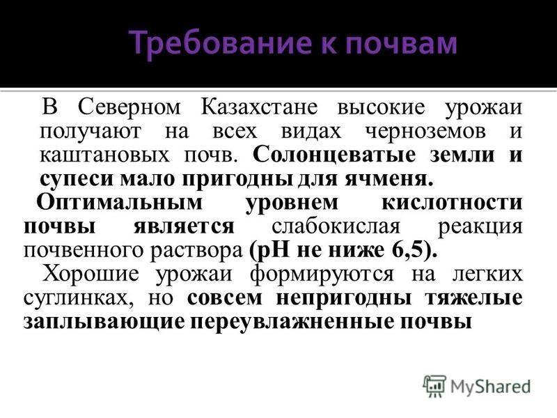 В Северном Казахстане высокие урожаи получают на всех видах черноземов и каштановых почв. Солонцеватые земли и супеси мало пригодны для ячменя. Оптимальным уровнем кислотности почвы является слабокислая реакция почвенного раствора (рН не ниже 6,5). Х