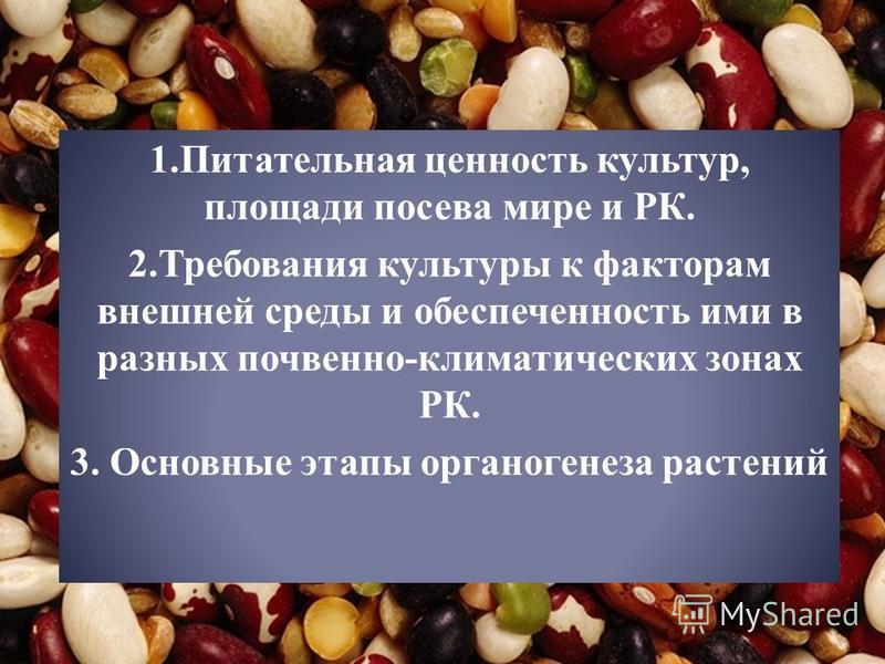 1. Питательная ценность культур, площади посева мире и РК. 2. Требования культуры к факторам внешней среды и обеспеченность ими в разных почвенно-климатических зонах РК. 3. Основные этапы органогенеза растений