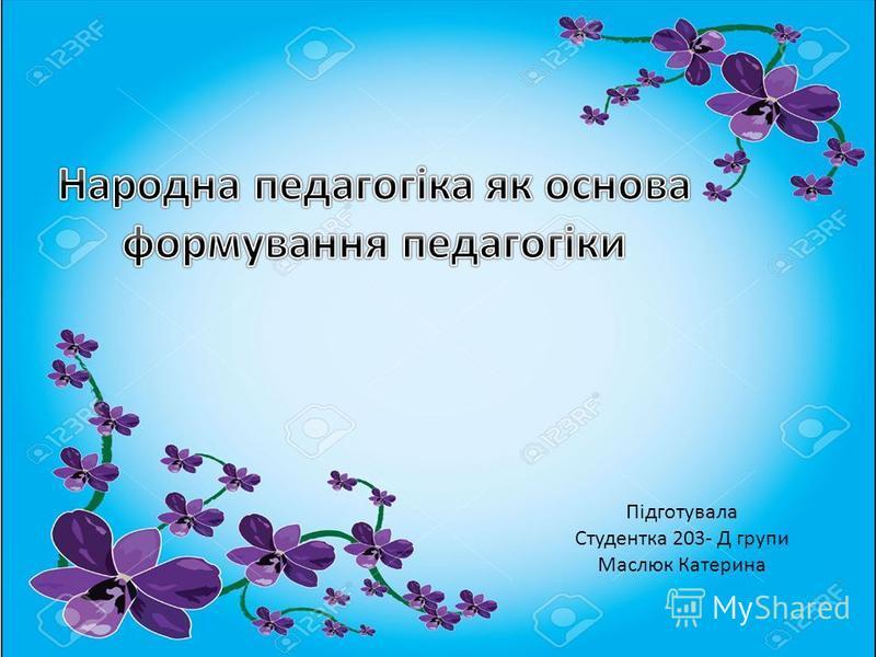Підготувала Студентка 203- Д групи Маслюк Катерина