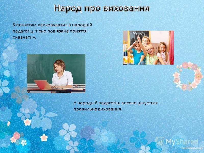 З поняттям «виховувати» в народній педагогіці тісно пов'язане поняття «навчати». У народній педагогіці високо цінується правильне виховання.