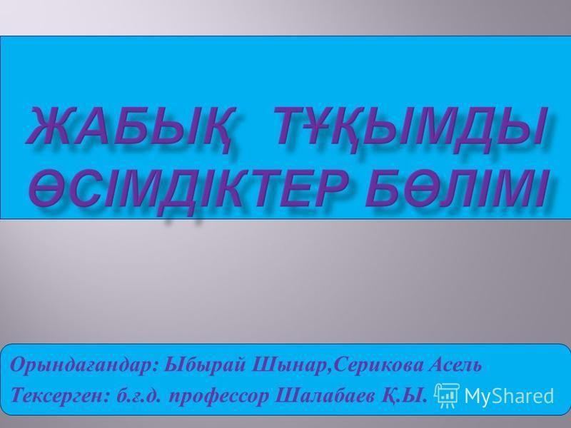Орындағандар : Ыбырай Шынар, Серикова Асель Тексерген : б. ғ. д. профессор Шалабаев Қ. Ы.