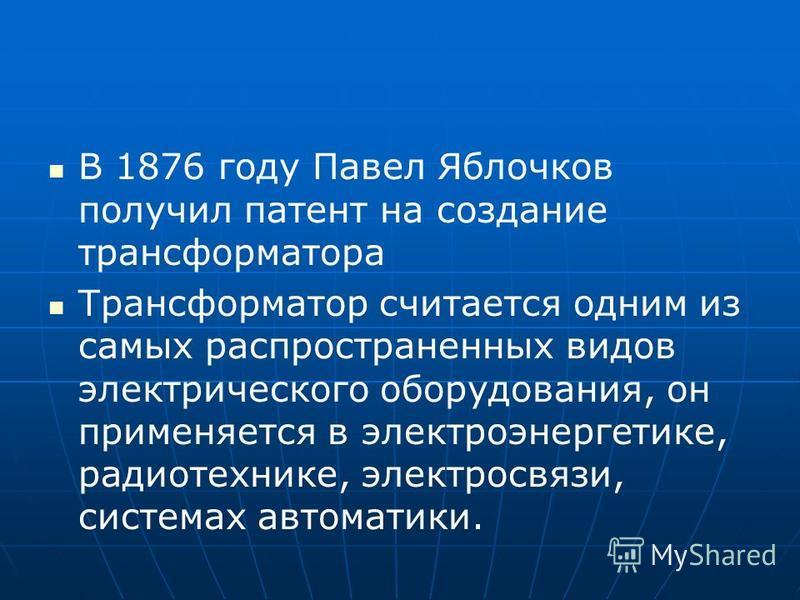 В 1876 году Павел Яблочков получил патент на создание трансформатора Трансформатор считается одним из самых распространенных видов электрического оборудования, он применяется в электроэнергетике, радиотехнике, электросвязи, системах автоматики.