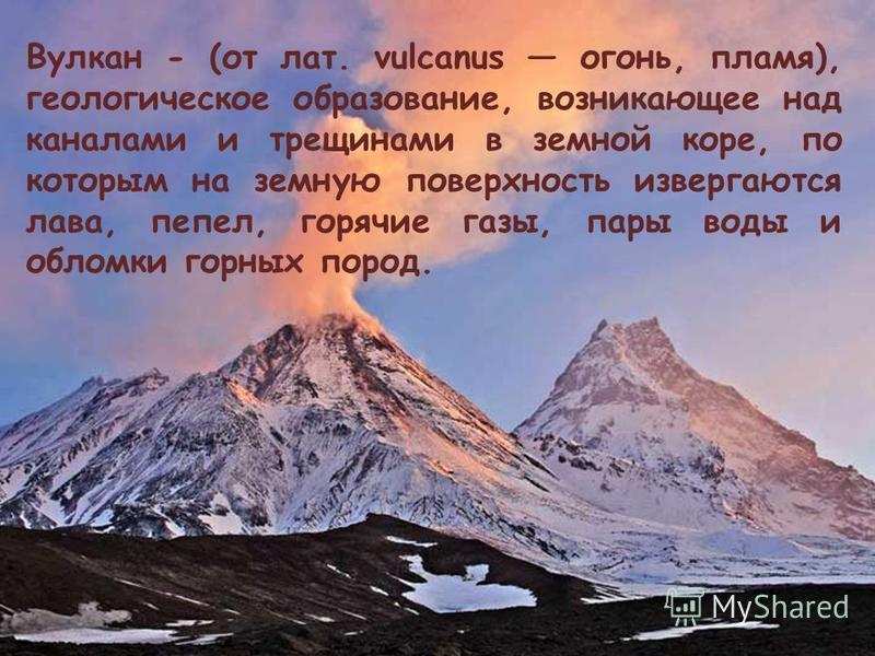 Вулкан - (от лат. vulcanus огонь, пламя), геологическое образование, возникающее над каналами и трещинами в земной коре, по которым на земную поверхность извергаются лава, пепел, горячие газы, пары воды и обломки горных пород.