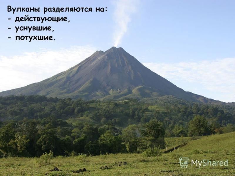 Вулканы разделяются на: - действующие, - уснувшие, - потухшие.