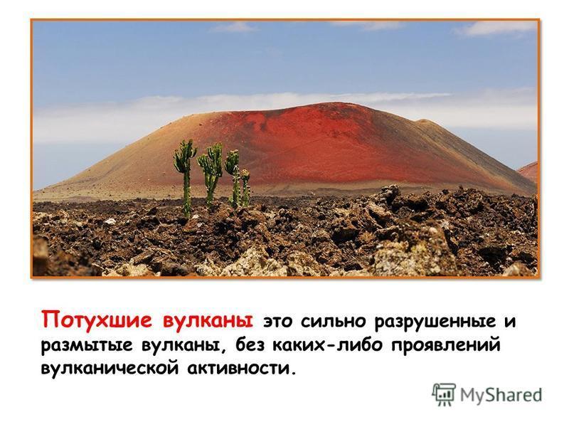 Потухшие вулканы это сильно разрушенные и размытые вулканы, без каких-либо проявлений вулканической активности.