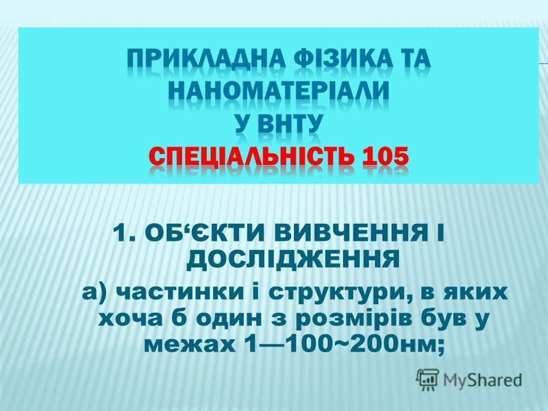 1. ОБЄКТИ ВИВЧЕННЯ І ДОСЛІДЖЕННЯ а) частинки і структури, в яких хоча б один з розмірів був у межах 1100~200нм;