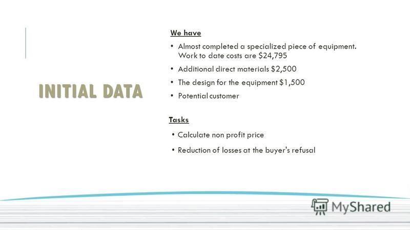 INITIAL DATA Tasks Calculate non profit price Reduction of losses at the buyer's refusal We have Almost completed a specialized piece of equipment. Work to date costs are $24,795 Additional direct materials $2,500 The design for the equipment $1,500