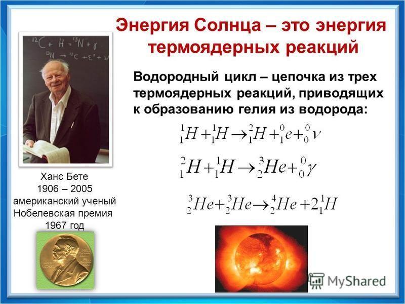 Энергия Солнца – это энергия термоядерных реакций Ханс Бете 1906 – 2005 американский ученый Нобелевская премия 1967 год Водородный цикл – цепочка из трех термоядерных реакций, приводящих к образованию гелия из водорода: