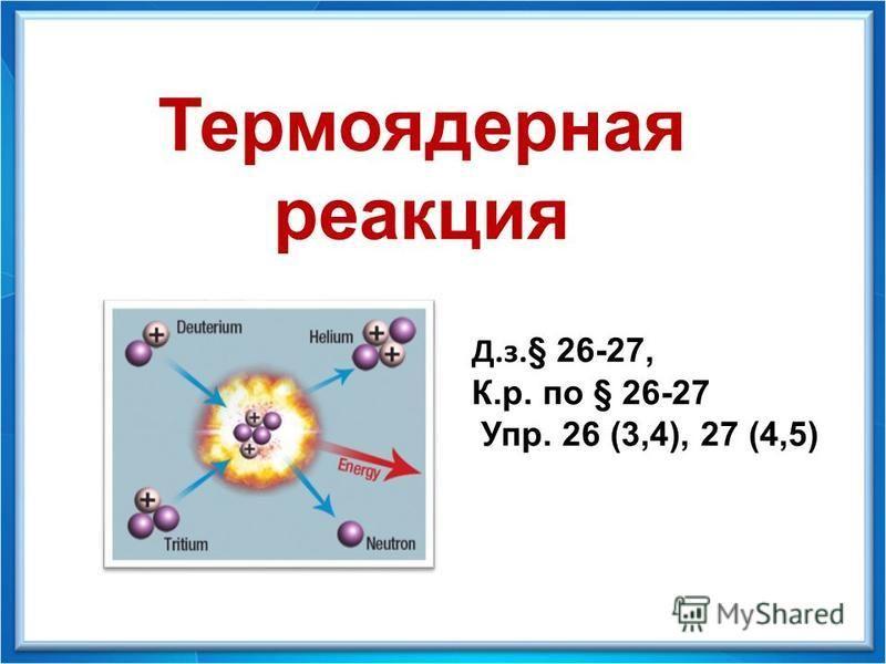Физика - 9 Д.з. § 26-27, К.р. по § 26-27 Упр. 26 (3,4), 27 (4,5) Термоядерная реакция