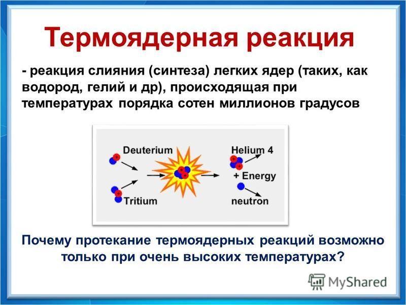 - реакция слияния (синтеза) легких ядер (таких, как водород, гелий и др), происходящая при температурах порядка сотен миллионов градусов Термоядерная реакция Почему протекание термоядерных реакций возможно только при очень высоких температурах?