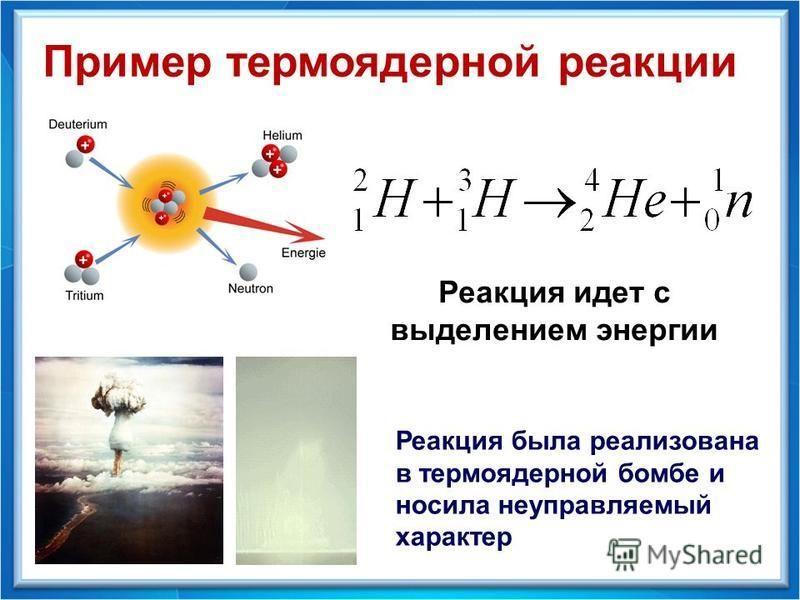 Пример термоядерной реакции Реакция идет с выделением энергии Реакция была реализована в термоядерной бомбе и носила неуправляемый характер
