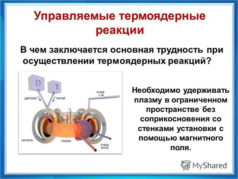 Управляемые термоядерные реакции В чем заключается основная трудность при осуществлении термоядерных реакций? Необходимо удерживать плазму в ограниченном пространстве без соприкосновения со стенками установки с помощью магнитного поля.