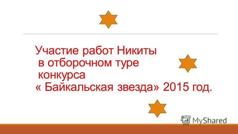 Участие работ Никиты в отборочном туре конкурса « Байкальская звезда» 2015 год.