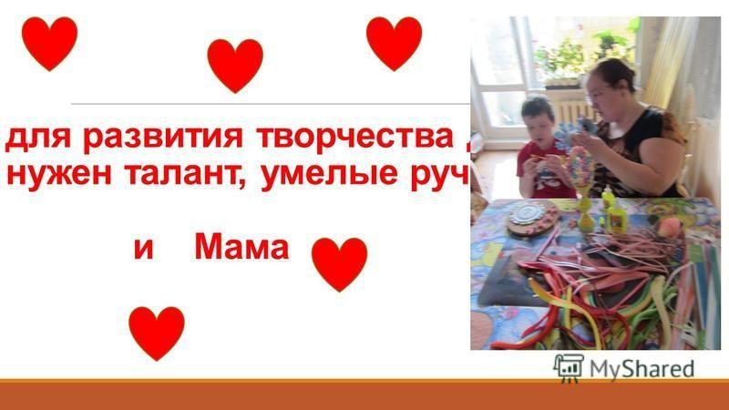 для развития творчества детей, нужен талант, умелые ручки и Мама