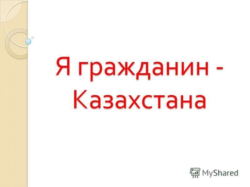 Я гражданин - Казахстана