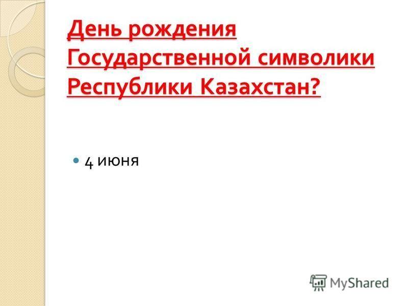 День рождения Государственной символики Республики Казахстан ? 4 июня
