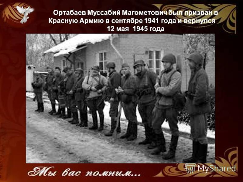 Ортабаев Муссабий Магометович был призван в Красную Армию в сентябре 1941 года и вернулся 12 мая 1945 года
