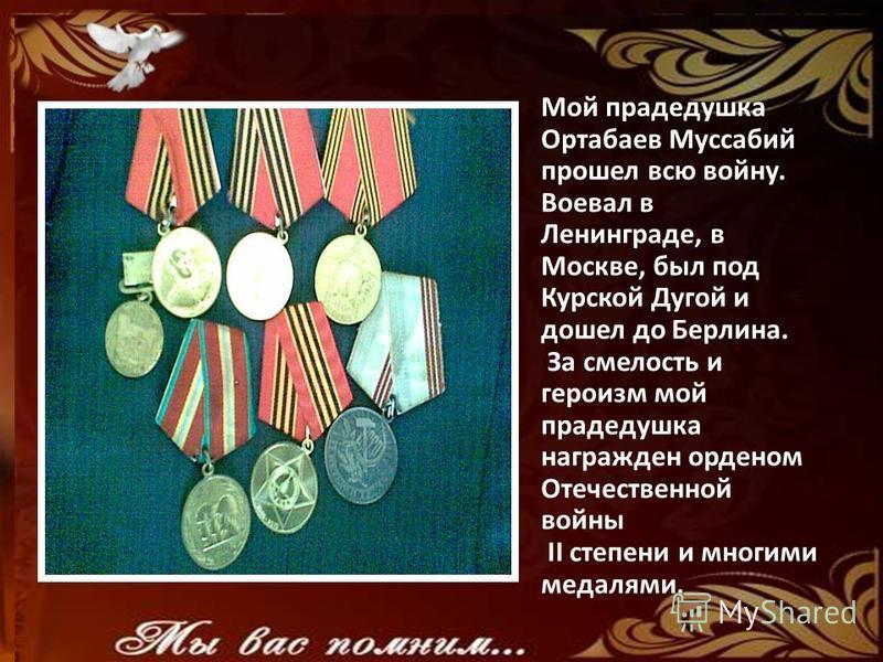 Мой прадедушка Ортабаев Муссабий прошел всю войну. Воевал в Ленинграде, в Москве, был под Курской Дугой и дошел до Берлина. За смелость и героизм мой прадедушка награжден орденом Отечественной войны II степени и многими медалями.
