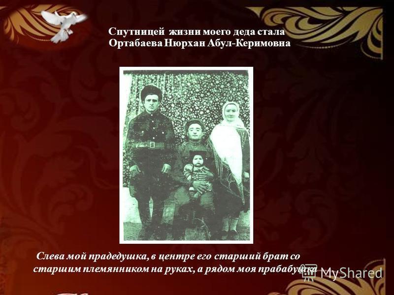 Спутницей жизни моего деда стала Ортабаева Нюрхан Абул-Керимовна Слева мой прадедушка, в центре его старший брат со старшим племянником на руках, а рядом моя прабабушка