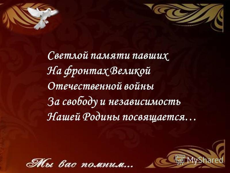 Светлой памяти павших На фронтах Великой Отечественной войны За свободу и независимость Нашей Родины посвящается…