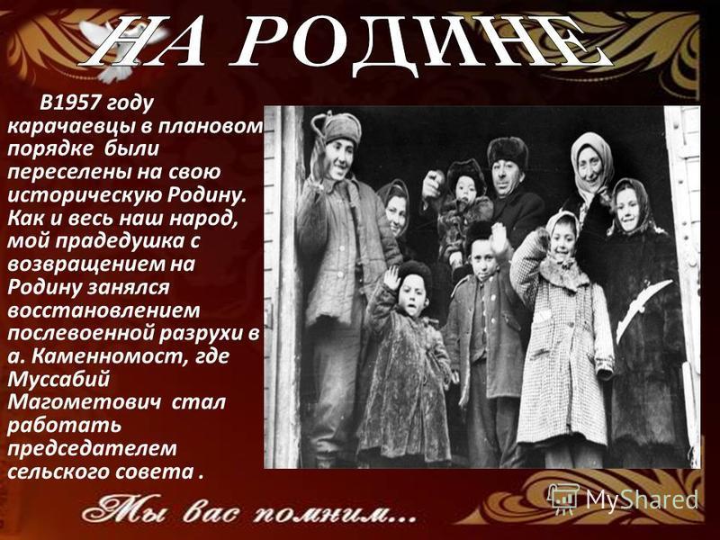 В1957 году карачаевцы в плановом порядке были переселены на свою историческую Родину. Как и весь наш народ, мой прадедушка с возвращением на Родину занялся восстановлением послевоенной разрухи в а. Каменномост, где Муссабий Магометович стал работать