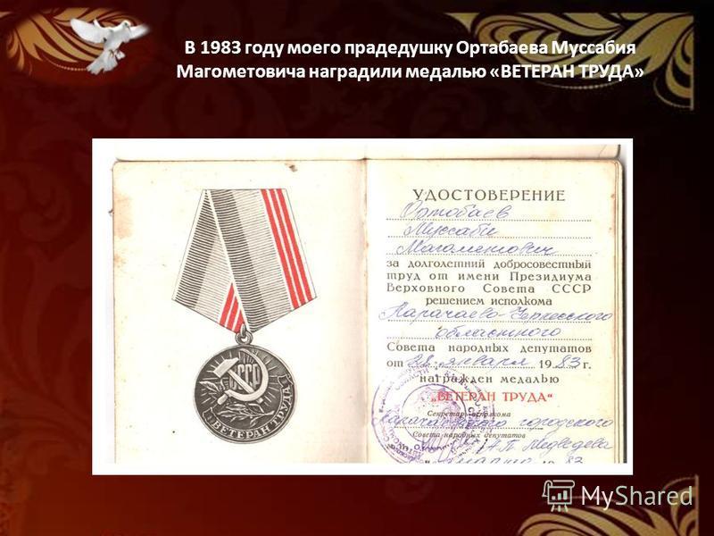 В 1983 году моего прадедушку Ортабаева Муссабия Магометовича наградили медалью «ВЕТЕРАН ТРУДА»