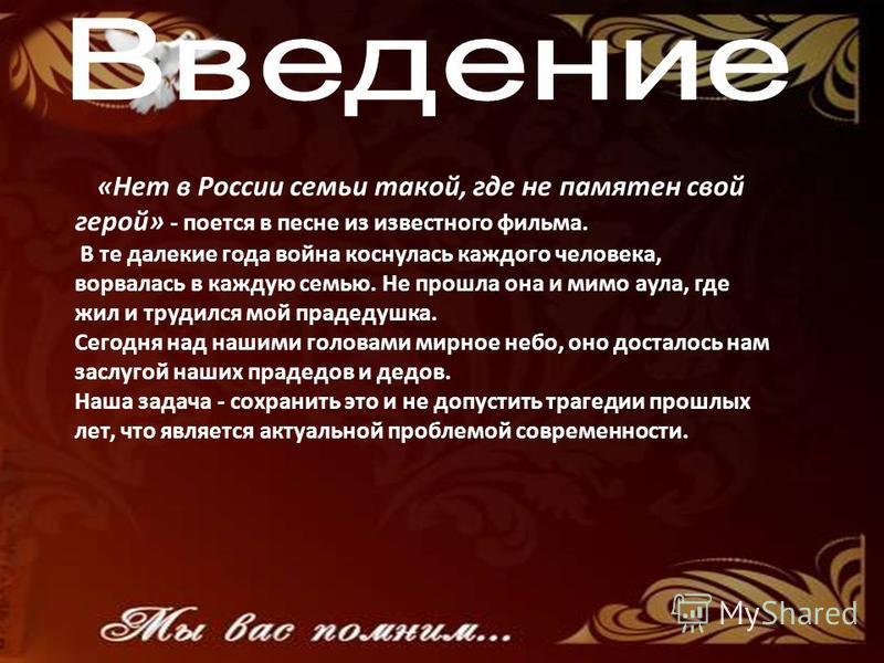 «Нет в России семьи такой, где не памятен свой герой» - поется в песне из известного фильма. В те далекие года война коснулась каждого человека, ворвалась в каждую семью. Не прошла она и мимо аула, где жил и трудился мой прадедушка. Сегодня над нашим