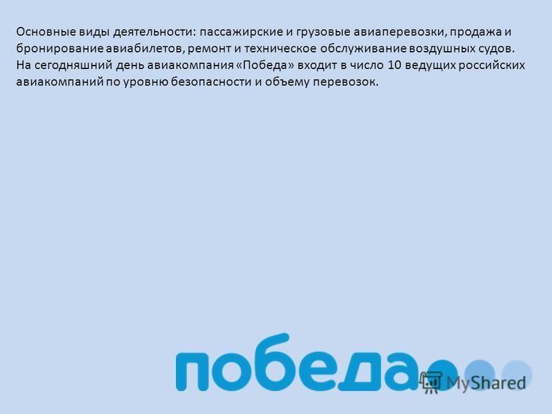 Основные виды деятельности: пассажирские и грузовые авиаперевозки, продажа и бронирование авиабилетов, ремонт и техническое обслуживание воздушных судов. На сегодняшний день авиакомпания «Победа» входит в число 10 ведущих российских авиакомпаний по у