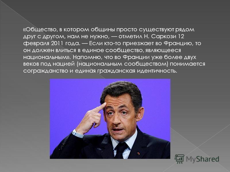 «Общество, в котором общины просто существуют рядом друг с другом, нам не нужно, отметил Н. Саркози 12 февраля 2011 года. Если кто-то приезжает во Францию, то он должен влиться в единое сообщество, являющееся национальным». Напомню, что во Франции уж