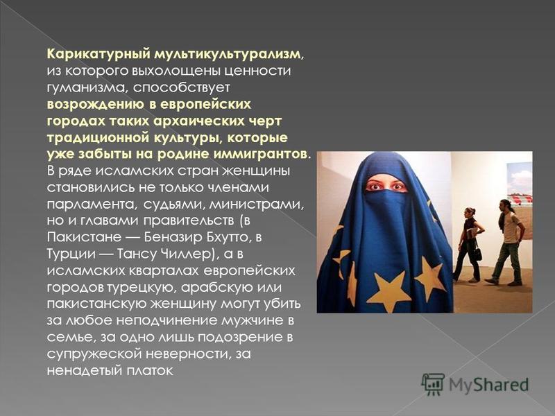 Карикатурный мультикультурализм, из которого выхолощены ценности гуманизма, способствует возрождению в европейских городах таких архаических черт традиционной культуры, которые уже забыты на родине иммигрантов. В ряде исламских стран женщины становил