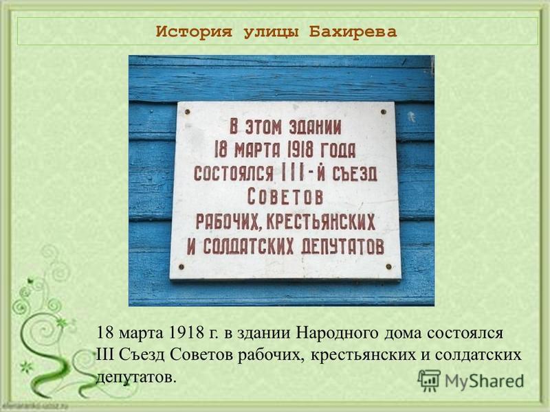 История улицы Бахирева 18 марта 1918 г. в здании Народного дома состоялся III Съезд Советов рабочих, крестьянских и солдатских депутатов.