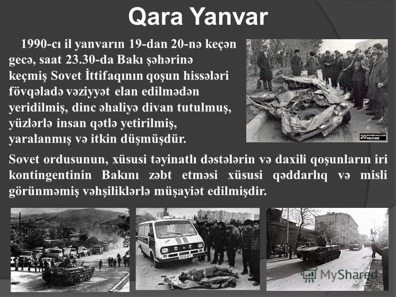 Qara Yanvar 1990-cı il yanvarın 19-dan 20-nə keçən gecə, saat 23.30-da Bakı şəhərinə keçmiş Sovet İttifaqının qoşun hissələri fövqəladə vəziyyət elan edilmədən yeridilmiş, dinc əhaliyə divan tutulmuş, yüzlərlə insan qətlə yetirilmiş, yaralanmış və it