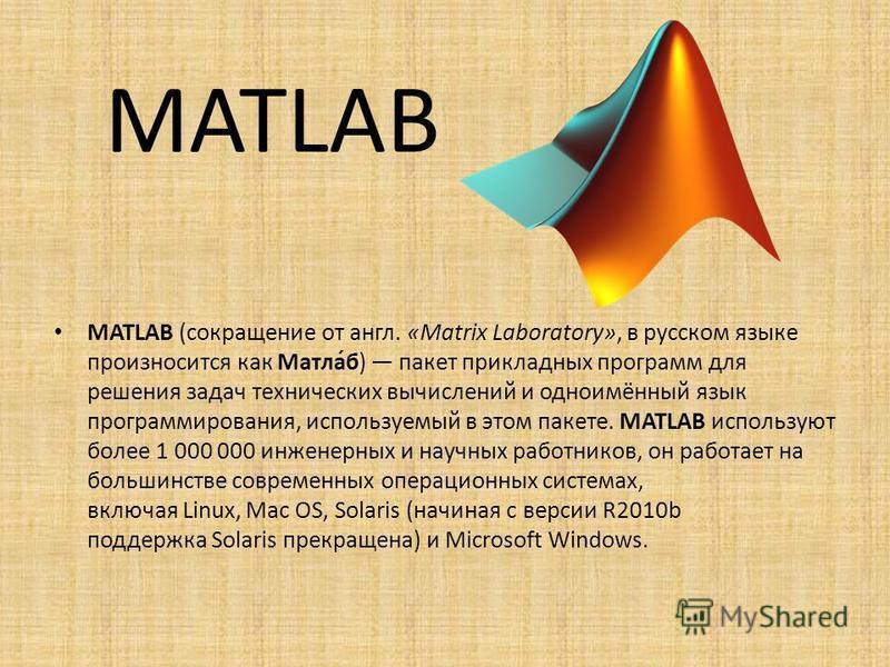 MATLAB MATLAB (сокращение от англ. «Matrix Laboratory», в русском языке произносится как Матла́б) пакет прикладных программ для решения задач технических вычислений и одноимённый язык программирования, используемый в этом пакете. MATLAB используют бо
