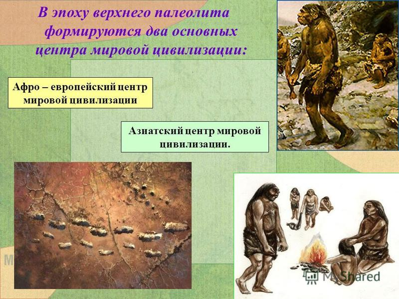 В эпоху верхнего палеолита формируются два основных центра мировой цивилизации: Афро – европейский центр мировой цивилизации Азиатский центр мировой цивилизации.