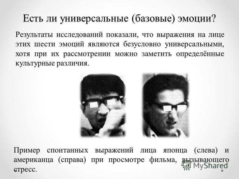 Есть ли универсальные (базовые) эмоции? Пример спонтанных выражений лица японца (слева) и американца (справа) при просмотре фильма, вызывающего стресс. Результаты исследований показали, что выражения на лице этих шести эмоций являются безусловно унив