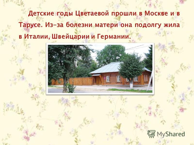 Детские годы Цветаевой прошли в Москве и в Тарусе. Из-за болезни матери она подолгу жила в Италии, Швейцарии и Германии.