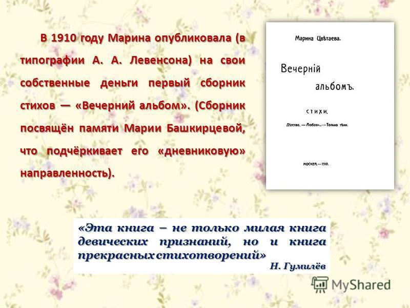 В 1910 году Марина опубликовала (в типографии А. А. Левенсона) на свои собственные деньги первый сборник стихов «Вечерний альбом». (Сборник посвящён памяти Марии Башкирцевой, что подчёркивает его «дневниковую» направленность). «Эта книга – не только