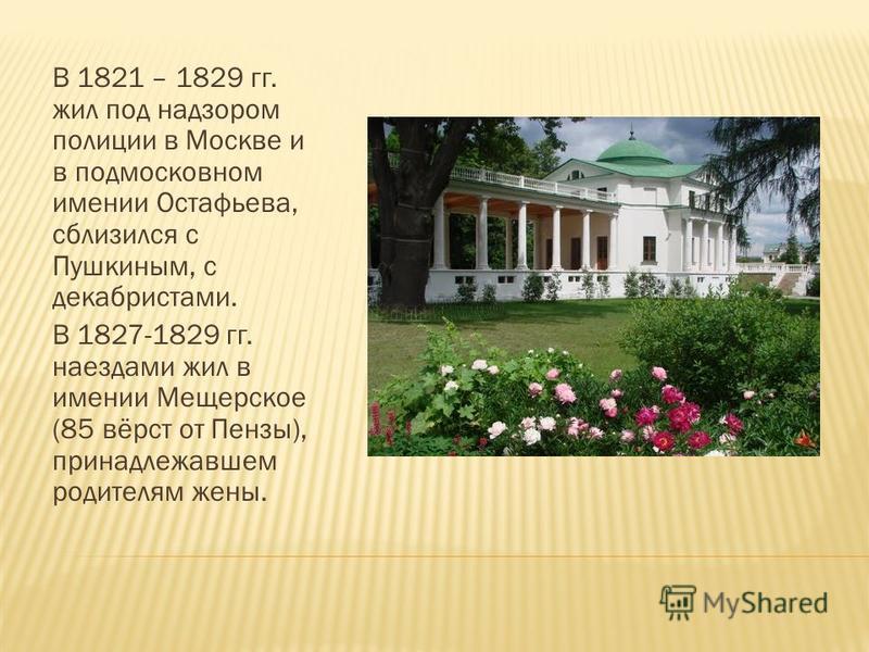 В 1821 – 1829 гг. жил под надзором полиции в Москве и в подмосковном имении Остафьева, сблизился с Пушкиным, с декабристами. В 1827-1829 гг. наездами жил в имении Мещерское (85 вёрст от Пензы), принадлежавшем родителям жены.