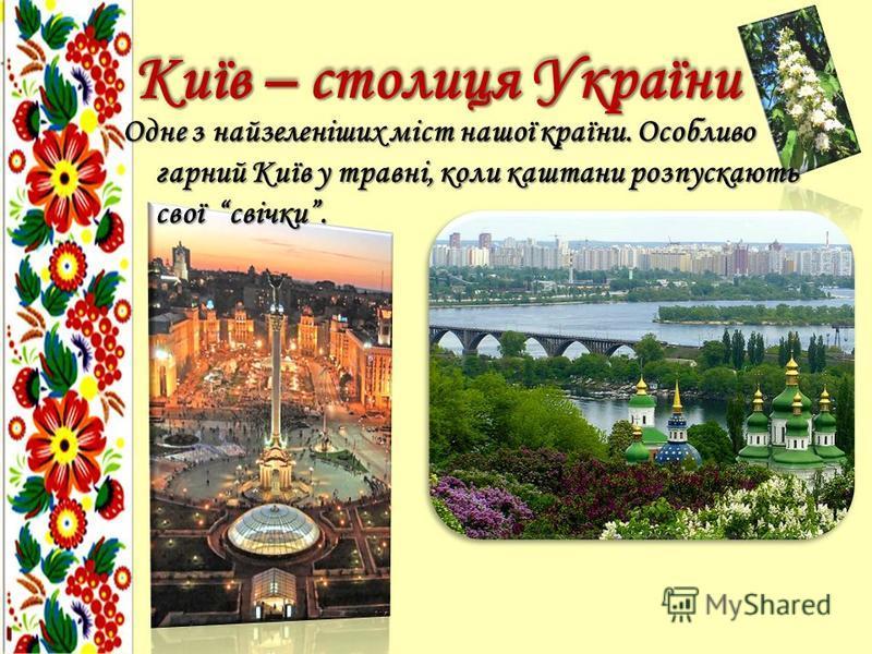Одне з найзеленіших міст нашої країни. Особливо гарний Київ у травні, коли каштани розпускають свої свічки. Київ – столиця України
