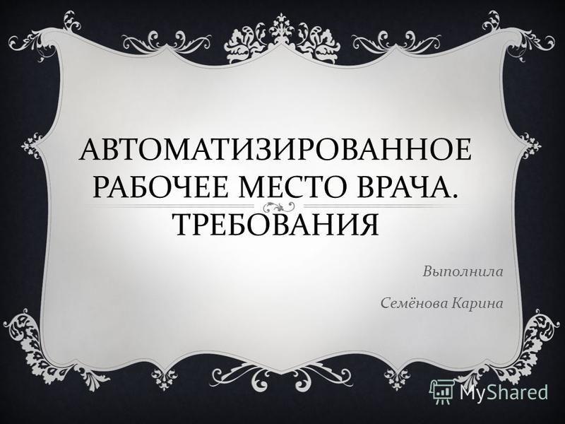 Выполнила Семёнова Карина АВТОМАТИЗИРОВАННОЕ РАБОЧЕЕ МЕСТО ВРАЧА. ТРЕБОВАНИЯ