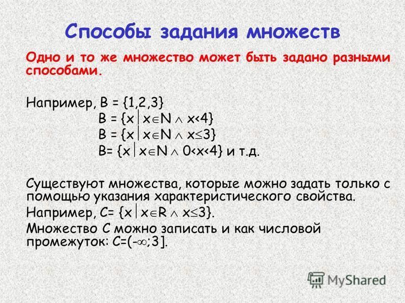 Способы задания множеств Одно и то же множество может быть задано разными способами. Например, В = {1,2,3} В = {х x N x<4} В = {х x N x 3} В= {х x N 0<x<4} и т.д. Существуют множества, которые можно задать только с помощью указания характеристическог