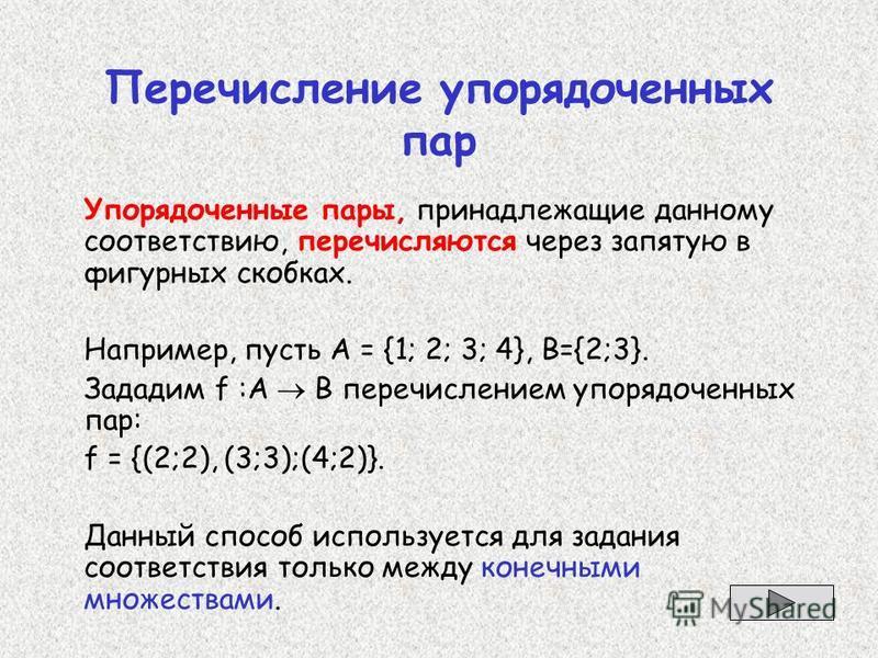 Перечисление упорядоченных пар Упорядоченные пары, принадлежащие данному соответствию, перечисляются через запятую в фигурных скобках. Например, пусть А = {1; 2; 3; 4}, B={2;3}. Зададим f :А В перечислением упорядоченных пар: f = {(2;2), (3;3);(4;2)}