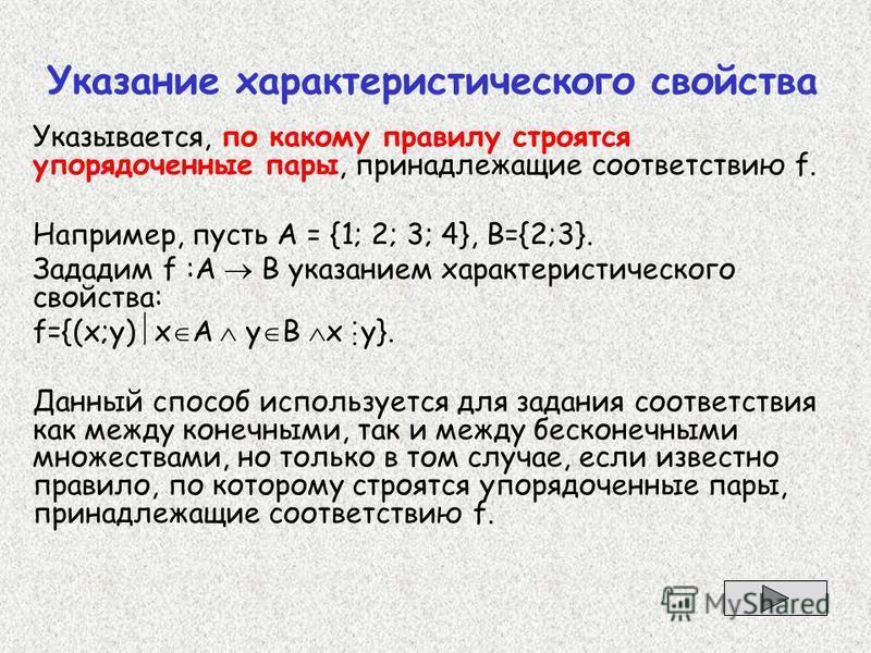 Указание характеристического свойства Указывается, по какому правилу строятся упорядоченные пары, принадлежащие соответствию f. Например, пусть А = {1; 2; 3; 4}, B={2;3}. Зададим f :А В указанием характеристического свойства: f={(x;y) x A y B х у}. Д