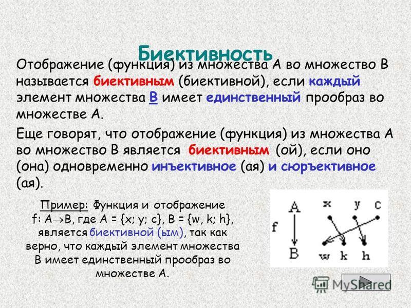 Биективность Отображение (функция) из множества А во множество В называется биективным (биективной), если каждый элемент множества В имеет единственный прообраз во множестве А. Еще говорят, что отображение (функция) из множества А во множество В явля