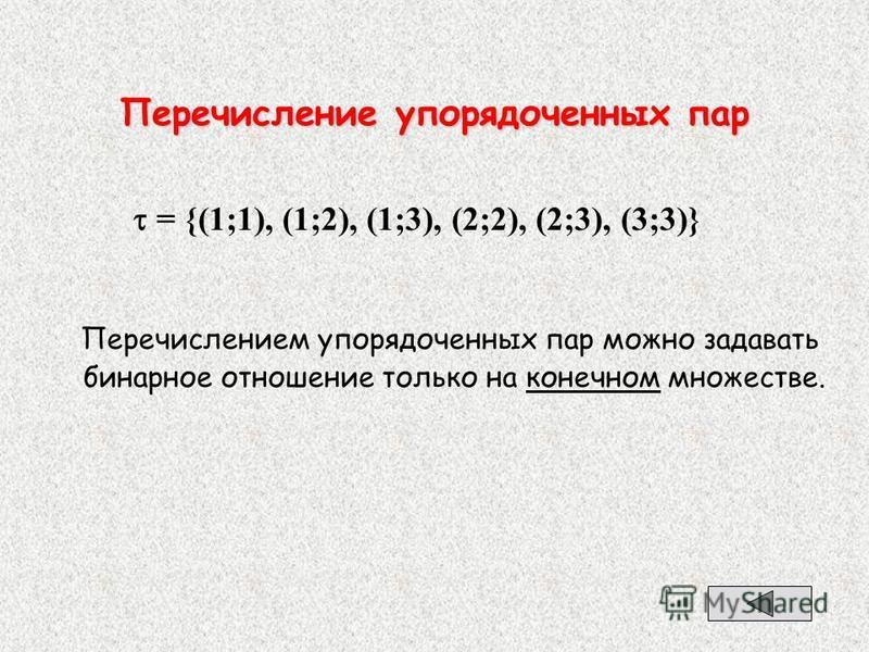 Перечисление упорядоченных пар = {(1;1), (1;2), (1;3), (2;2), (2;3), (3;3)} Перечислением упорядоченных пар можно задавать бинарное отношение только на конечном множестве.