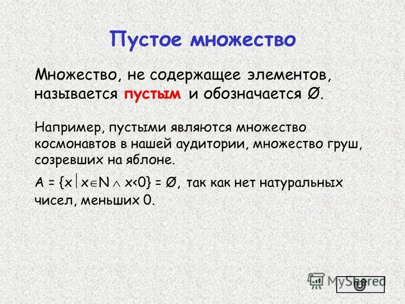 Множество, не содержащее элементов, называется пустым и обозначается Ø. Например, пустыми являются множество космонавтов в нашей аудитории, множество груш, созревших на яблоне. А = {х x N x<0} = Ø, так как нет натуральных чисел, меньших 0. Пустое мно