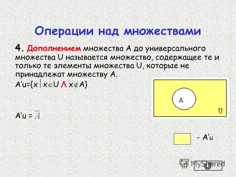 4. Дополнением множества А до универсального множества U называется множество, содержащее те и только те элементы множества U, которые не принадлежат множеству A. Аu={х х U Λ х A} Аu = - А u
